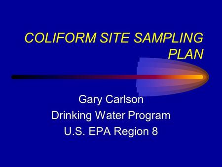 COLIFORM SITE SAMPLING PLAN Gary Carlson Drinking Water Program U.S. EPA Region 8.