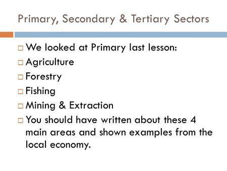 Primary, Secondary & Tertiary Sectors  We looked at Primary last lesson:  Agriculture  Forestry  Fishing  Mining & Extraction  You should have written.