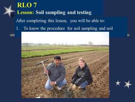 RLO 7 Lesson: Soil sampling and testing After completing this lesson, you will be able to: 1.To know the procedure for soil sampling and soil testing.
