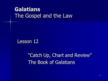 "Galatians The Gospel and the Law Lesson 12 ""Catch Up, Chart and Review"" The Book of Galatians 1."