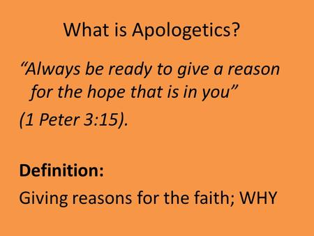 "What is Apologetics? ""Always be ready to give a reason for the hope that is in you"" (1 Peter 3:15). Definition: Giving reasons for the faith; WHY."