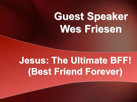 Guest Speaker Wes Friesen Jesus: The Ultimate BFF! (Best Friend Forever)