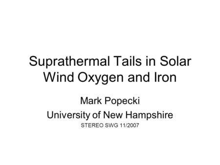 Suprathermal Tails in Solar Wind Oxygen and Iron Mark Popecki University of New Hampshire STEREO SWG 11/2007.