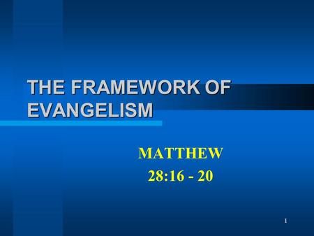 1 THE FRAMEWORK OF EVANGELISM MATTHEW 28:16 - 20.