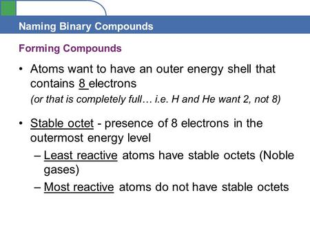 Section 4.1 Naming Binary Compounds Forming Compounds Atoms want to have an outer energy shell that contains 8 electrons (or that is completely full… i.e.