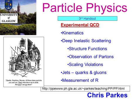 Particle Physics Chris Parkes Experimental QCD Kinematics Deep Inelastic Scattering Structure Functions Observation of Partons Scaling Violations Jets.