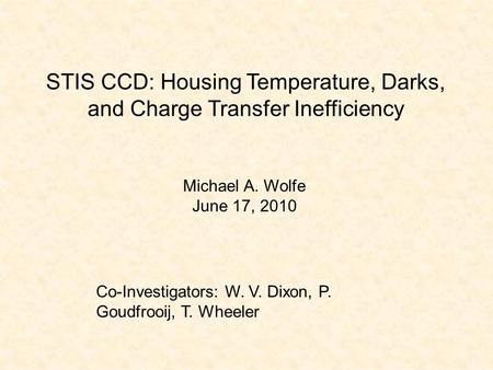STIS CCD: Housing Temperature, Darks, and Charge Transfer Inefficiency Michael A. Wolfe June 17, 2010 Co-Investigators: W. V. Dixon, P. Goudfrooij, T.