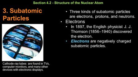 Section 4.2 - Structure of the Nuclear Atom Cathode-ray tubes are found in TVs, computer monitors, and many other devices with electronic displays. 3.