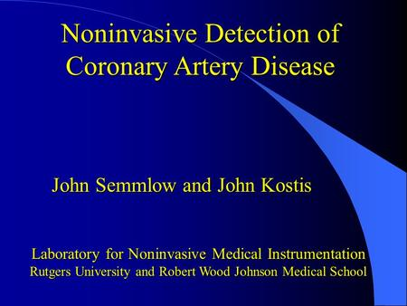Noninvasive Detection of Coronary Artery Disease John Semmlow and John Kostis Laboratory for Noninvasive Medical Instrumentation Rutgers University and.
