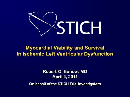 Myocardial Viability and Survival in Ischemic Left Ventricular Dysfunction Robert O. Bonow, MD April 4, 2011 On behalf of the STICH Trial Investigators.