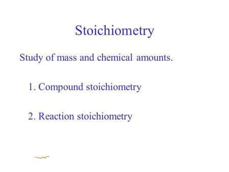 Stoichiometry Study of mass and chemical amounts. 1. Compound stoichiometry 2. Reaction stoichiometry.