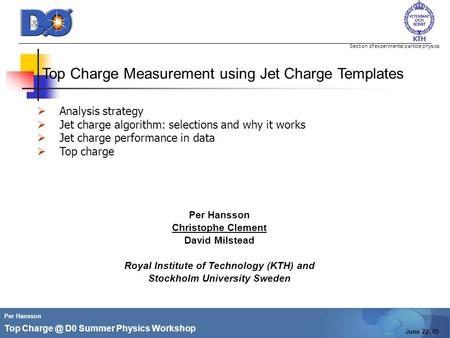 Section of experimental particle physics Per Hansson Top D0 Summer Physics Workshop June 22- 05 Top Charge Measurement using Jet Charge Templates.