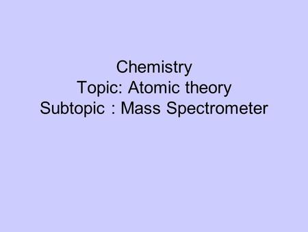 Chemistry Topic: Atomic theory Subtopic : Mass Spectrometer.