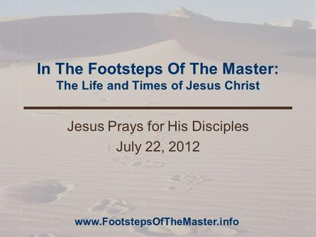In The Footsteps Of The Master: The Life and Times of Jesus Christ Jesus Prays for His Disciples July 22, 2012 www.FootstepsOfTheMaster.info.