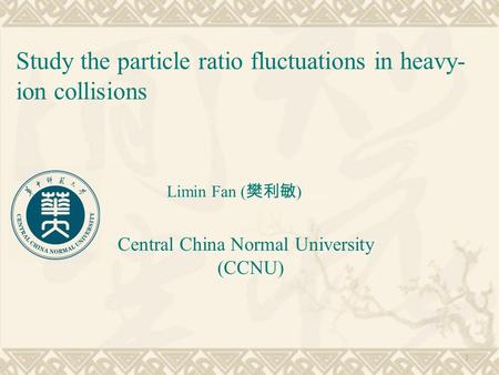Study the particle ratio fluctuations in heavy- ion collisions Limin Fan ( 樊利敏 ) Central China Normal University (CCNU) 1.