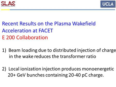 Recent Results on the Plasma Wakefield Acceleration at FACET E 200 Collaboration 1)Beam loading due to distributed injection of charge in the wake reduces.