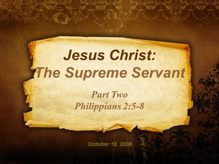 Jesus Christ: The Supreme Servant Part Two Philippians 2:5-8 October 18, 2009.