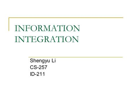 INFORMATION INTEGRATION Shengyu Li CS-257 ID-211.