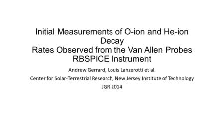 Initial Measurements of O-ion and He-ion Decay Rates Observed from the Van Allen Probes RBSPICE Instrument Andrew Gerrard, Louis Lanzerotti et al. Center.