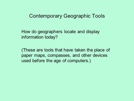 Contemporary Geographic Tools How do geographers locate and display information today? (These are tools that have taken the place of paper maps, compasses,