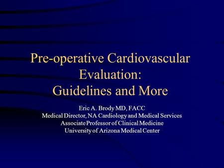 Pre-operative Cardiovascular Evaluation: Guidelines and More Eric A. Brody MD, FACC Medical Director, NA Cardiology and Medical Services Associate Professor.