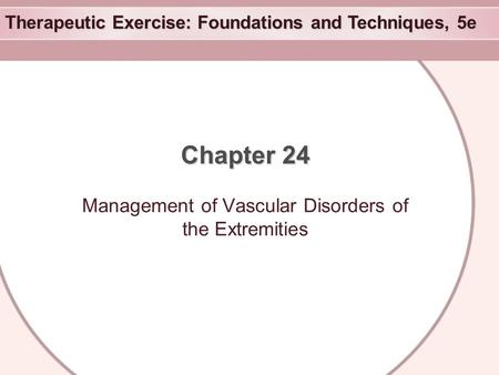 Therapeutic Exercise: Foundations and Techniques, 5e Chapter 24 Management of Vascular Disorders of the Extremities.