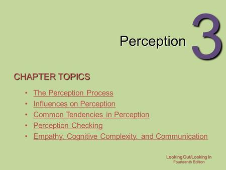 Looking Out/Looking In Fourteenth Edition 3 Perception CHAPTER TOPICS The Perception Process Influences on Perception Common Tendencies in Perception Perception.