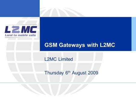 GSM Gateways with L2MC L2MC Limited Thursday 6 th August 2009.