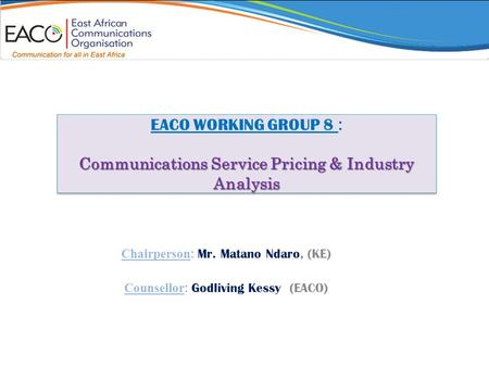 Communications Service Pricing & Industry Analysis EACO WORKING GROUP 8 : Communications Service Pricing & Industry Analysis Chairperson : Mr. Matano Ndaro,