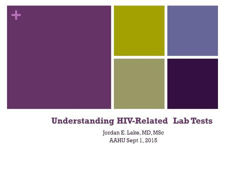 + Understanding HIV-Related Lab Tests Jordan E. Lake, MD, MSc AAHU Sept 1, 2015.