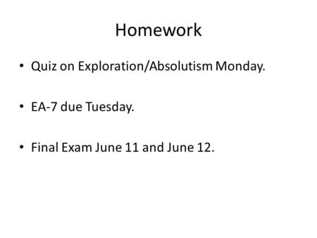 Homework Quiz on Exploration/Absolutism Monday. EA-7 due Tuesday. Final Exam June 11 and June 12.