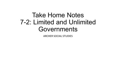 Take Home Notes 7-2: Limited and Unlimited Governments ARCHER SOCIAL STUDIES.