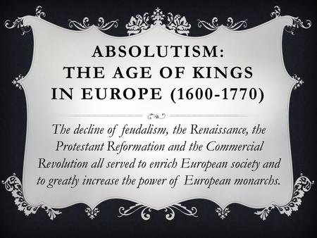 ABSOLUTISM: THE AGE OF KINGS IN EUROPE (1600-1770) The decline of feudalism, the Renaissance, the Protestant Reformation and the Commercial Revolution.
