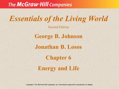 Essentials of the Living World Second Edition George B. Johnson Jonathan B. Losos Chapter 6 Energy and Life Copyright © The McGraw-Hill Companies, Inc.