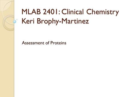 MLAB 2401: Clinical Chemistry Keri Brophy-Martinez Assessment of Proteins.