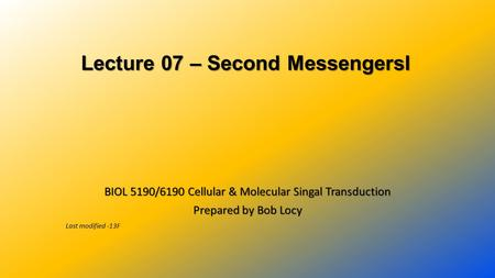 Lecture 07 – Second MessengersI Lecture 07 – Second MessengersI BIOL 5190/6190 Cellular & Molecular Singal Transduction Prepared by Bob Locy Last modified.