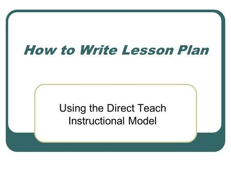 How to Write Lesson Plan Using the Direct Teach Instructional Model.