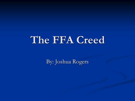 The FFA Creed By: Joshua Rogers.
