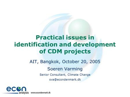 Practical issues in identification and development of CDM projects AIT, Bangkok, October 20, 2005 Soeren Varming Senior Consultant, Climate Change