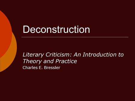 Deconstruction Literary Criticism: An Introduction to Theory and Practice Charles E. Bressler.