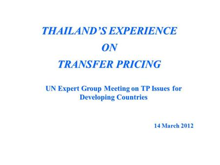 THAILAND'S EXPERIENCE ON TRANSFER PRICING UN Expert Group Meeting on TP Issues for Developing Countries 14 March 2012.