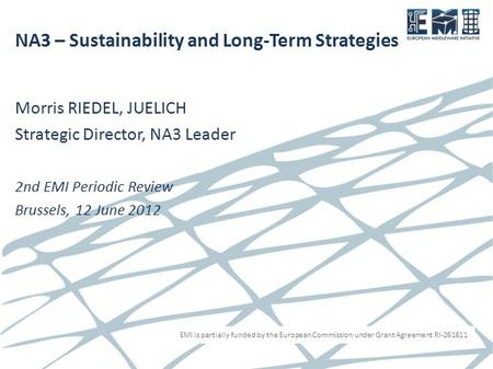 EMI is partially funded by the European Commission under Grant Agreement RI-261611 NA3 – Sustainability and Long-Term Strategies Morris RIEDEL, JUELICH.
