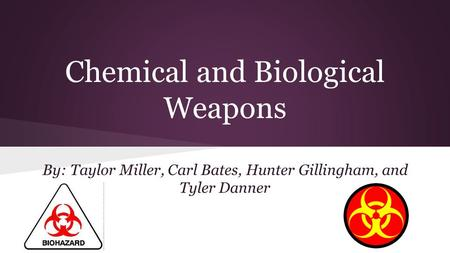 By: Taylor Miller, Carl Bates, Hunter Gillingham, and Tyler Danner Chemical and Biological Weapons.