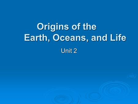Unit 2 Origins of the Earth, Oceans, and Life. Big Bang Theory Universe had a beginning Universe had a beginning Occurred 15 billion years ago Occurred.