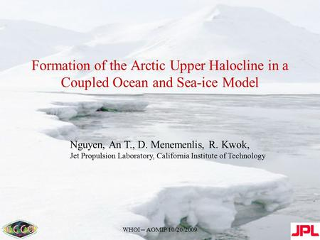 WHOI -- AOMIP 10/20/2009 Formation of the Arctic Upper Halocline in a Coupled Ocean and Sea-ice Model Nguyen, An T., D. Menemenlis, R. Kwok, Jet Propulsion.