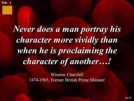Title - 1 Jun-16 Never does a man portray his character more vividly than when he is proclaiming the character of another…! Never does a man portray his.