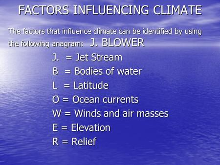 FACTORS INFLUENCING CLIMATE The factors that influence climate can be identified by using the following anagram: J. BLOWER J. = Jet Stream B = Bodies of.