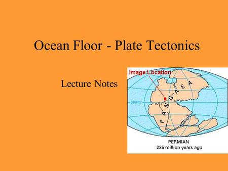 Ocean Floor - Plate Tectonics Lecture Notes. Early mapmakers noticed the apparent fit of continents on either side of ocean (matching coastlines)Early.