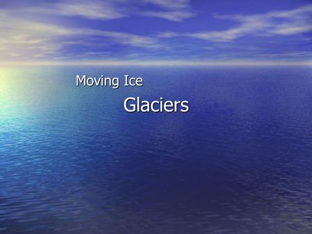 Glaciers Moving Ice Formation of Glaciers A glacier is defined as a mass of moving ice. A glacier is defined as a mass of moving ice. There are several.