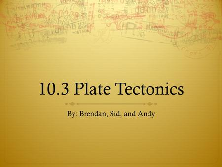10.3 Plate Tectonics By: Brendan, Sid, and Andy. Video 